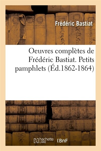 Oeuvres Completes de Frederic Bastiat. Petits Pamphlets (Ed.1862-1864) by Frederic Bastiat