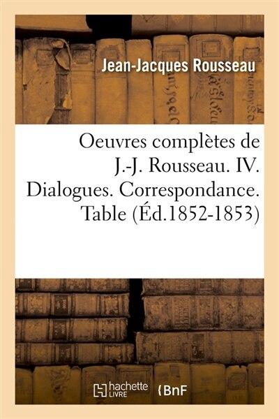 Oeuvres Completes de J.-J. Rousseau. IV. Dialogues. Correspondance. Table (Ed.1852-1853) by Rousseau J.