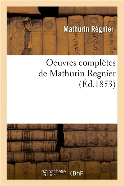 Oeuvres Completes de Mathurin Regnier (Ed.1853) by Regnier M.