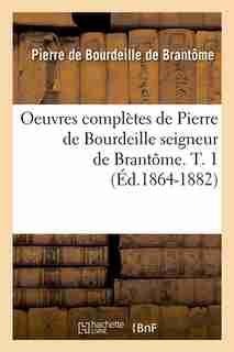 Oeuvres Completes de Pierre de Bourdeille Seigneur de Brantome. T. 1 by Pierre De Bourdeille De Brantome