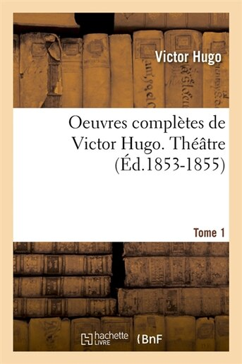 Oeuvres Completes de Victor Hugo...; 1-3. Theatre. Tome 1 (Ed.1853-1855) by Victor Hugo