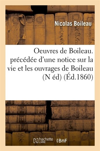 Oeuvres de Boileau. Precedee D'Une Notice Sur La Vie Et Les Ouvrages de Boileau (N Ed) (Ed.1860) by Nicolas Boileau Despreaux