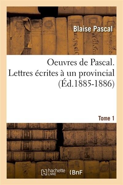 Oeuvres de Pascal. Lettres Ecrites a Un Provincial. Tome 1 (Ed.1885-1886) by Pascal B.