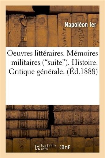 Oeuvres Litteraires. Memoires Militaires (Suite). Histoire. Critique Generale. (Ed.1888) by Napoleon