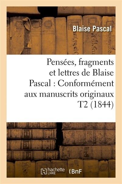 Pensees, Fragments Et Lettres de Blaise Pascal: Conformement Aux Manuscrits Originaux T2 (1844) by Pascal B.