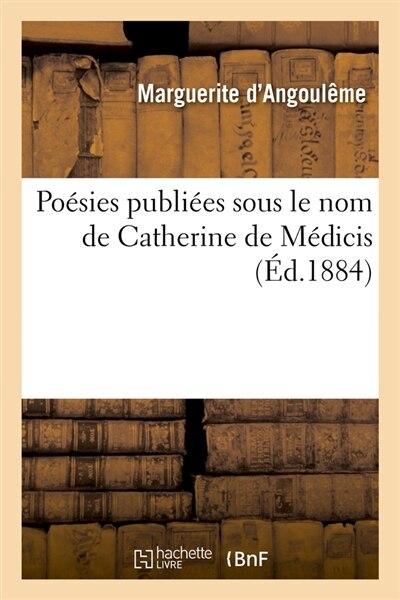 Poesies Publiees Sous Le Nom de Catherine de Medicis (Ed.1884) by Marguerite D' Angouleme