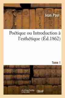 Poetique Ou Introduction A L'Esthetique. Tome 1 (Ed.1862) by Jean Paul