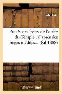 Proces Des Freres de L'Ordre Du Temple: D'Apres Des Pieces Inedites... (Ed.1888) by Lavocat