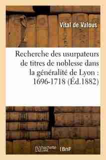 Recherche Des Usurpateurs de Titres de Noblesse Dans La Generalite de Lyon: 1696-1718 (Ed.1882) by De Valous V.