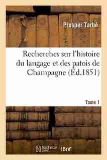 Recherches Sur L'Histoire Du Langage Et Des Patois de Champagne. Tome 1 (Ed.1851) by Tarbe P.