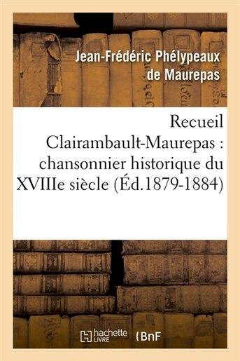Recueil Clairambault-Maurepas: Chansonnier Historique Du Xviiie Siecle (Ed.1879-1884) by Phelypeaux De Maurepas J.