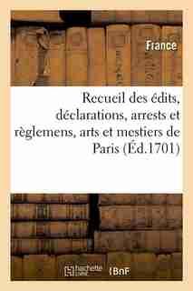 Recueil Des Edits, Declarations, Arrests Et Reglemens, Arts Et Mestiers de Paris (Ed.1701) by France