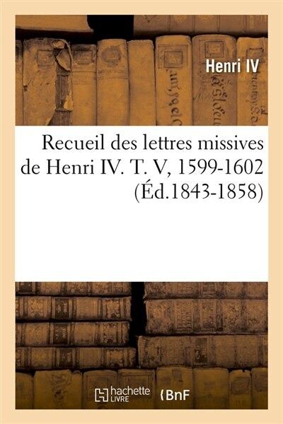Recueil Des Lettres Missives de Henri IV. T. V, 1599-1602 (Ed.1843-1858) by Henri IV