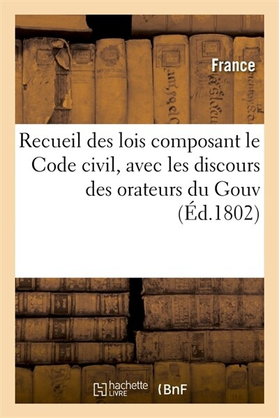 Recueil Des Lois Composant Le Code Civil, Avec Les Discours Des Orateurs Du Gouv (Ed.1802) by France
