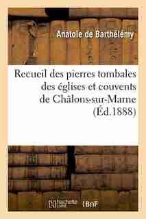 Recueil Des Pierres Tombales Des Eglises Et Couvents de Chalons-Sur-Marne (Ed.1888) by Sans Auteur