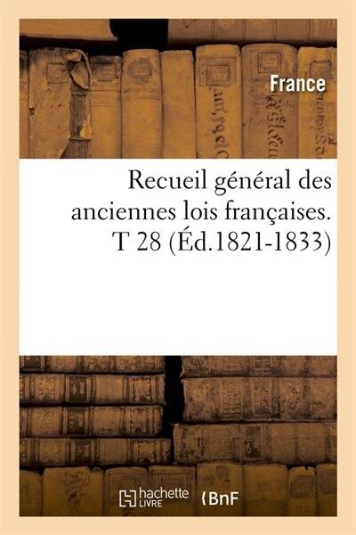 Recueil General Des Anciennes Lois Francaises.T 28 (Ed.1821-1833) by France