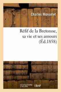 Refif de La Bretonne, Sa Vie Et Ses Amours (Ed.1858) by Monselet C.