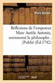 Reflexions de L'Empereur Marc Aurele Antonin, Surnomme Le Philosophe . [Publie by Marc Aurele