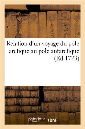Relation D'Un Voyage Du Pole Arctique Au Pole Antarctique (Ed.1723) by SANS AUTEUR