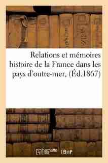 Relations Et Memoires Histoire de La France Dans Les Pays D'Outre-Mer, (Ed.1867) by Sans Auteur