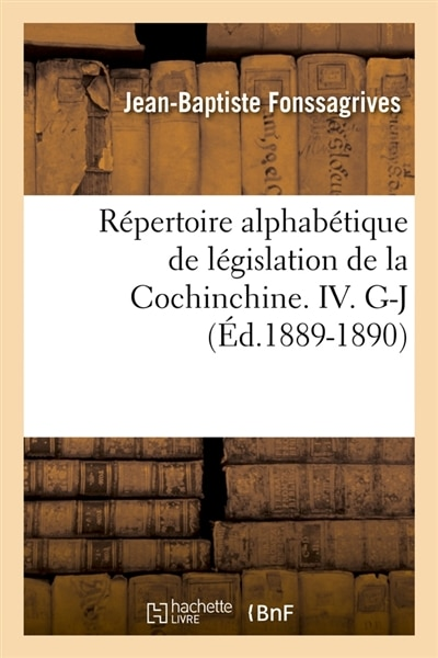 Repertoire Alphabetique de Legislation de La Cochinchine. IV. G-J (Ed.1889-1890) by Fonssagrives J. B.