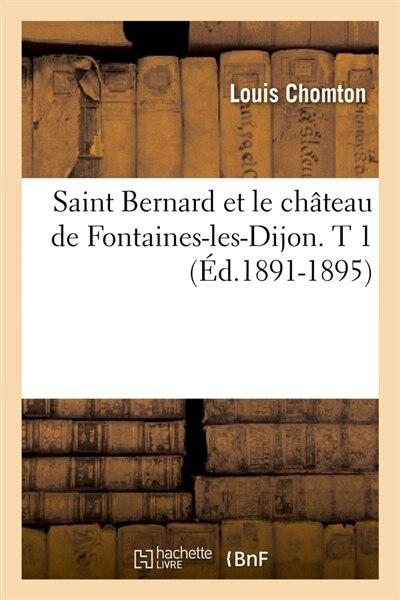 Saint Bernard Et Le Chateau de Fontaines-Les-Dijon. T 1 (Ed.1891-1895) by Chomton L.
