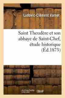 Saint Theudere Et Son Abbaye de Saint-Chef, Etude Historique (Ed.1873) by Varnet L. C.