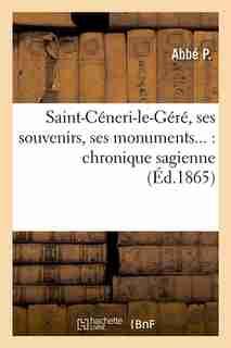 Saint-Ceneri-Le-Gere, Ses Souvenirs, Ses Monuments...: Chronique Sagienne (Ed.1865) by P.