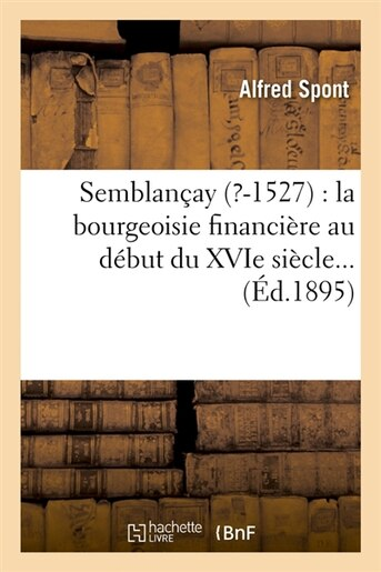 Semblancay (?-1527): La Bourgeoisie Financiere Au Debut Du Xvie Siecle... (Ed.1895) by Spont a.