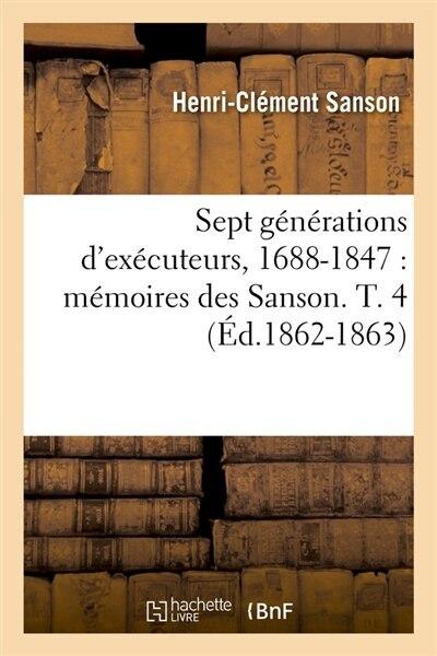 Sept Generations D'Executeurs, 1688-1847: Memoires Des Sanson. T. 4 (Ed.1862-1863) by Sans Auteur