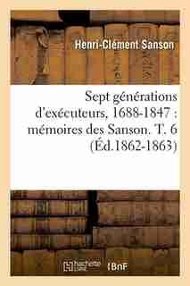 Sept Generations D'Executeurs, 1688-1847: Memoires Des Sanson. T. 6 (Ed.1862-1863) by Sans Auteur