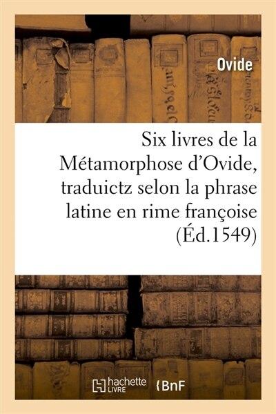 Six Livres de La Metamorphose D'Ovide, Traduictz Selon La Phrase Latine En Rime Francoise (Ed.1549) by OVIDE