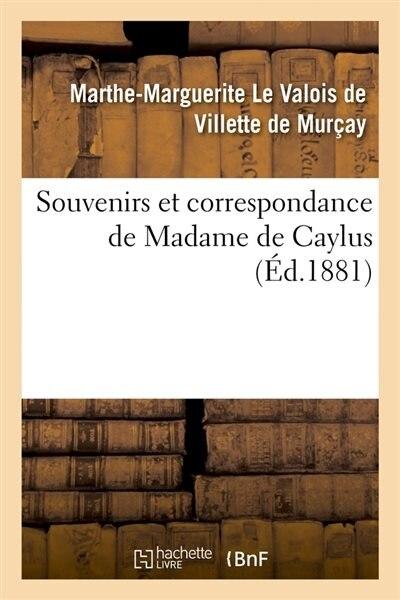 Souvenirs Et Correspondance de Madame de Caylus (Ed.1881) by De Caylus M. M.