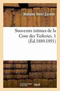 Souvenirs Intimes de La Cour Des Tuileries. 1 (Ed.1889-1891) by Carette M.