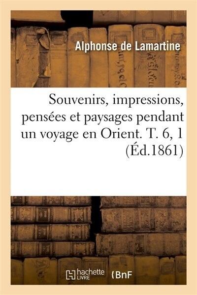 Souvenirs, Impressions, Pensees Et Paysages Pendant Un Voyage En Orient. T. 6, 1 (Ed.1861) by Alphonse De Lamartine