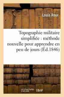 Topographie Militaire Simplifiee: Methode Nouvelle Pour Apprendre En Peu de Jours (Ed.1846) by Roux L.