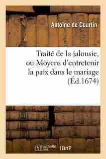 Traite de La Jalousie, Ou Moyens D'Entretenir La Paix Dans Le Mariage (Ed.1674) by De Courtin a.