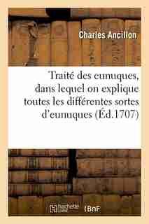 Traite Des Eunuques, Dans Lequel on Explique Toutes Les Differentes Sortes D'Eunuques (Ed.1707) by Charles Ancillon