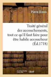Traite General Des Accouchements, Tout Ce Qu'il Faut Faire Pour Etre Habile Accoucheur (Ed.1718) by Dionis P.