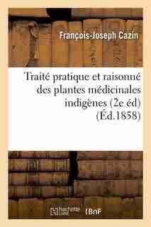 Traite Pratique Et Raisonne Des Plantes Medicinales Indigenes (2e Ed) (Ed.1858) by Cazin F. J.