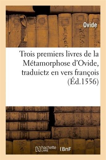 Trois Premiers Livres de La Metamorphose D'Ovide, Traduictz En Vers Francois (Ed.1556) by Ovide
