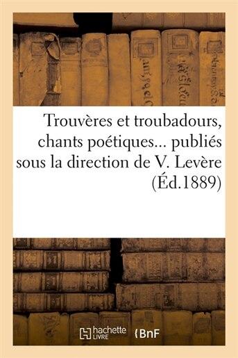 Trouveres Et Troubadours, Chants Poetiques... Publies Sous La Direction de V. Levere (Ed.1889) by SANS AUTEUR