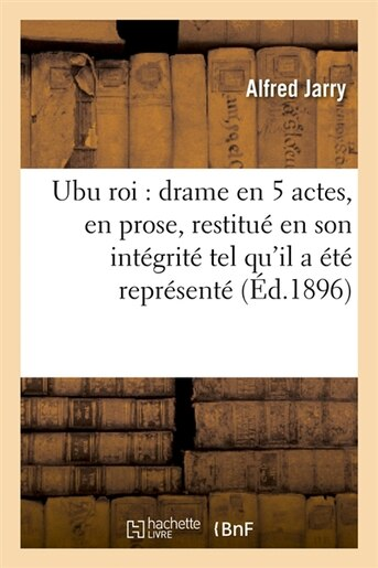 Ubu Roi: Drame En 5 Actes, En Prose, Restitue En Son Integrite Tel Qu'il a Ete Represente (Ed.1896) by Jarry a.