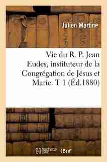 Vie Du R. P. Jean Eudes, Instituteur de La Congregation de Jesus Et Marie. T 1 (Ed.1880) by Martine J.