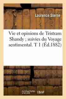 Vie Et Opinions de Tristram Shandy; Suivies Du Voyage Sentimental. T 1 (Ed.1882) by Sterne L.