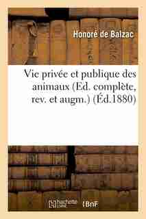 Vie Privee Et Publique Des Animaux (Ed. Complete, REV. Et Augm.) (Ed.1880) by Honore De Balzac