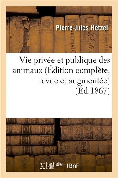 Vie Privee Et Publique Des Animaux (Edition Complete, Revue Et Augmentee) (Ed.1867) by Sans Auteur