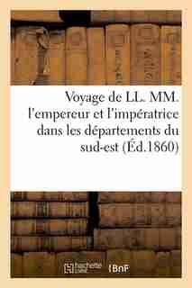 Voyage de LL. MM. L'Empereur Et L'Imperatrice Dans Les Departements Du Sud-Est (Ed.1860) by Sans Auteur