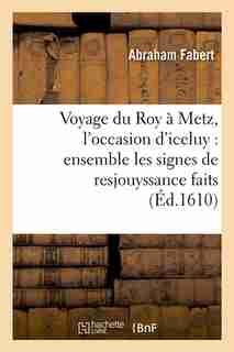 Voyage Du Roy a Metz, L'Occasion D'Iceluy: Ensemble Les Signes de Resjouyssance Faits (Ed.1610) by Fabert a.