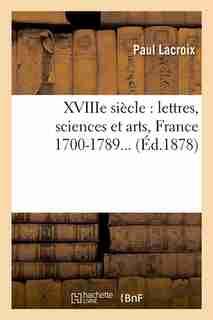 Xviiie Siecle: Lettres, Sciences Et Arts, France 1700-1789... (Ed.1878) by Paul Lacroix
